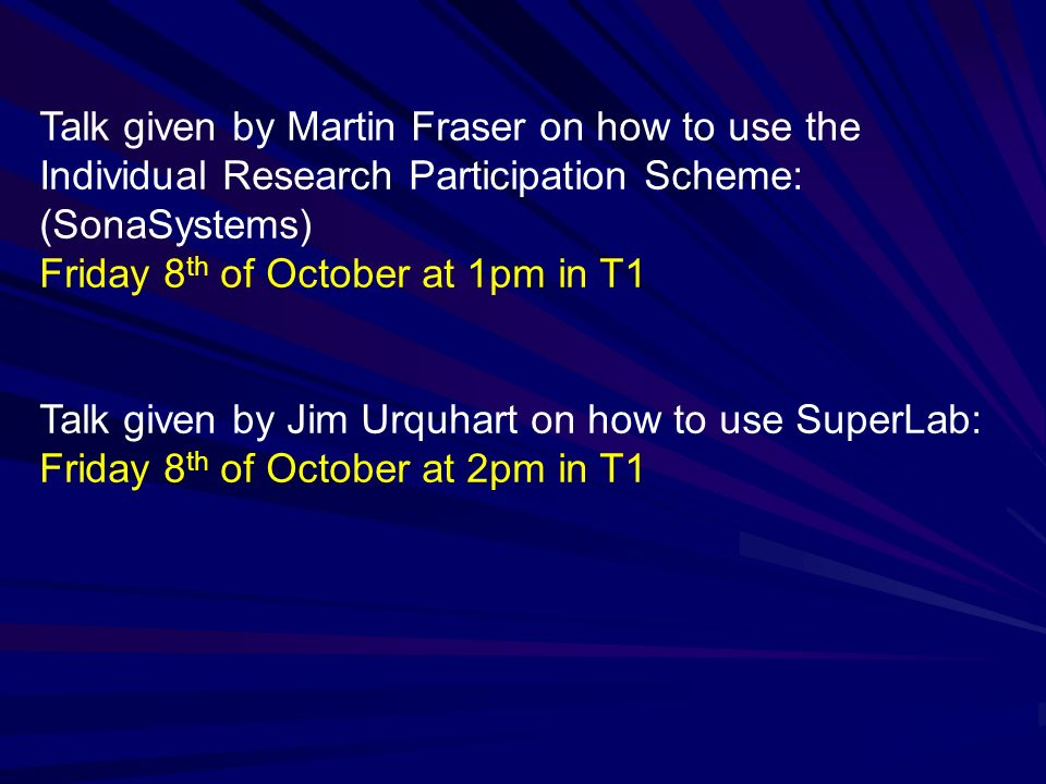 Talk given by Martin Fraser on how to use the Individual Research Participation Scheme: (SonaSystems) Friday 8 th of October at 1pm in T1 Talk given b