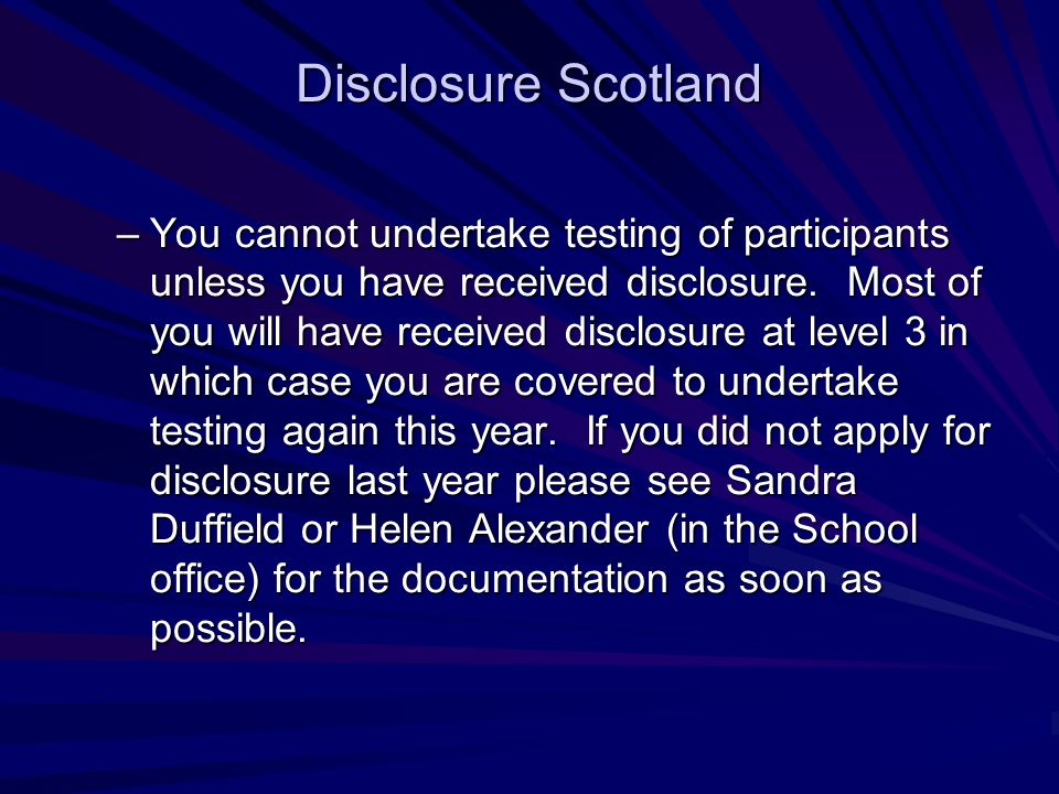 Disclosure Scotland –You cannot undertake testing of participants unless you have received disclosure.
