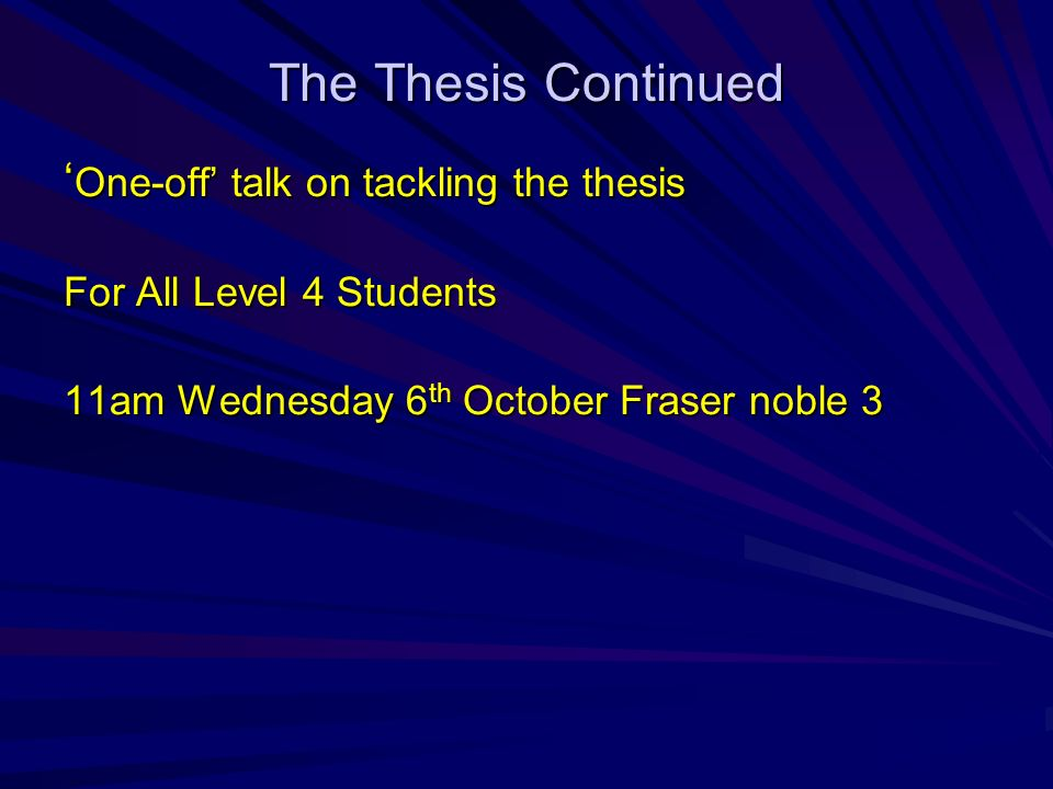 The Thesis Continued One-off talk on tackling the thesis One-off talk on tackling the thesis For All Level 4 Students 11am Wednesday 6 th October Fraser noble 3