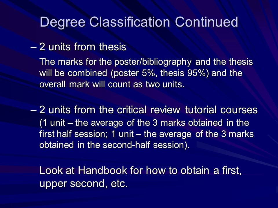 Degree Classification Continued –2 units from thesis The marks for the poster/bibliography and the thesis will be combined (poster 5%, thesis 95%) and