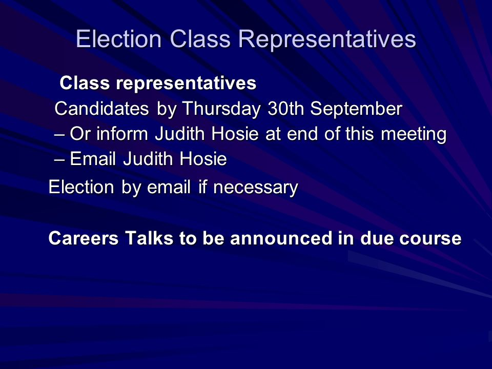 Election Class Representatives Class representatives Class representatives Candidates by Thursday 30th September –Or inform Judith Hosie at end of this meeting –Email Judith Hosie Election by email if necessary Careers Talks to be announced in due course
