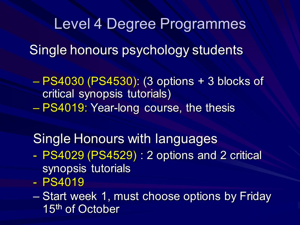 Level 4 Degree Programmes Single honours psychology students –PS4030 (PS4530): (3 options + 3 blocks of critical synopsis tutorials) –PS4019: Year-long course, the thesis Single Honours with languages -PS4029 (PS4529) : 2 options and 2 critical synopsis tutorials -PS4019 –Start week 1, must choose options by Friday 15 th of October