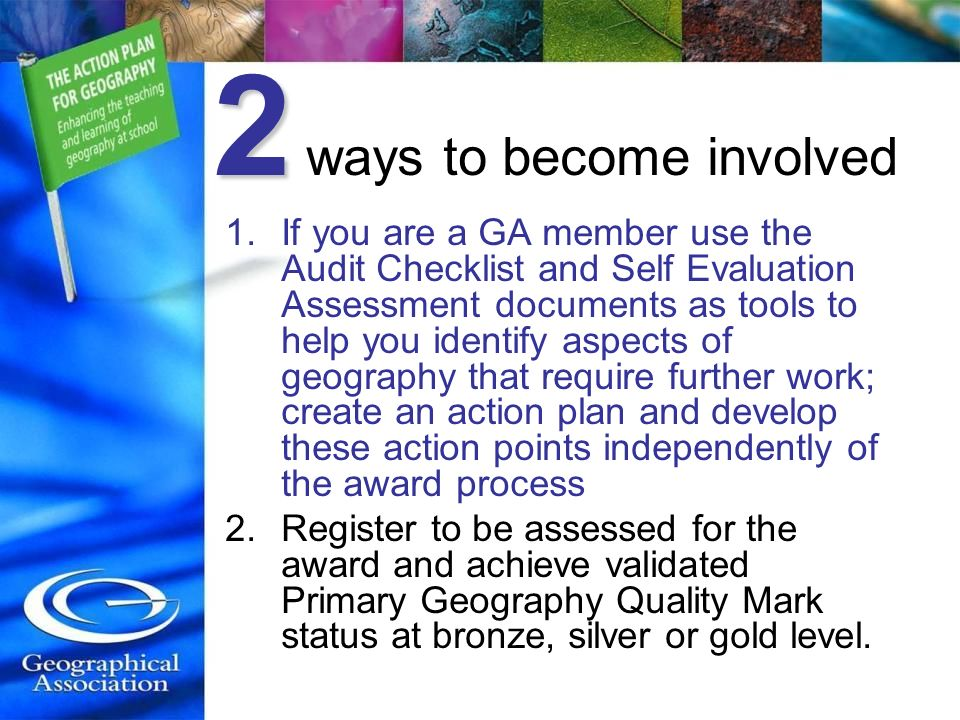 2 2 ways to become involved 1.If you are a GA member use the Audit Checklist and Self Evaluation Assessment documents as tools to help you identify aspects of geography that require further work; create an action plan and develop these action points independently of the award process 2.Register to be assessed for the award and achieve validated Primary Geography Quality Mark status at bronze, silver or gold level.