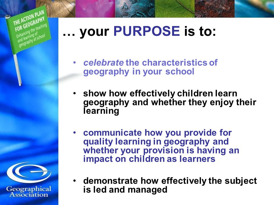 … your PURPOSE is to: celebrate the characteristics of geography in your school show how effectively children learn geography and whether they enjoy their learning communicate how you provide for quality learning in geography and whether your provision is having an impact on children as learners demonstrate how effectively the subject is led and managed