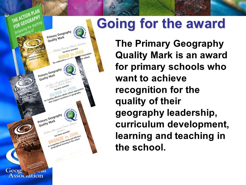 Going for the award The Primary Geography Quality Mark is an award for primary schools who want to achieve recognition for the quality of their geography leadership, curriculum development, learning and teaching in the school.