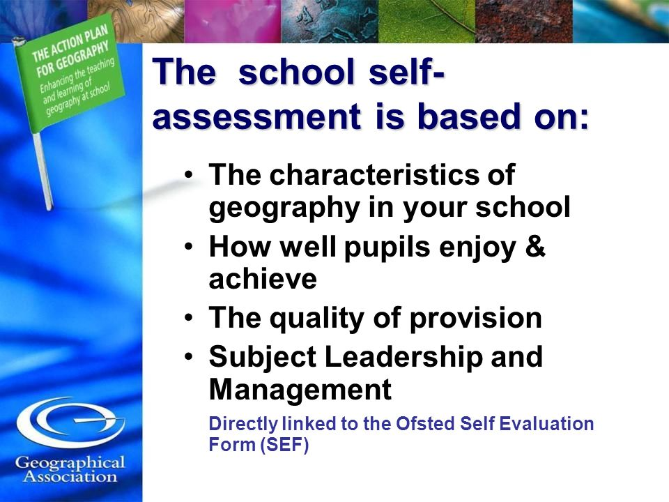 The school self- assessment is based on: The characteristics of geography in your school How well pupils enjoy & achieve The quality of provision Subject Leadership and Management Directly linked to the Ofsted Self Evaluation Form (SEF)