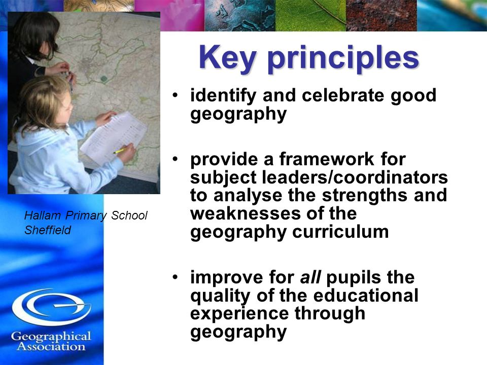 Key principles Key principles identify and celebrate good geography provide a framework for subject leaders/coordinators to analyse the strengths and weaknesses of the geography curriculum improve for all pupils the quality of the educational experience through geography Hallam Primary School Sheffield