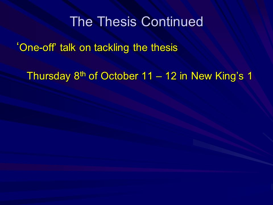 The Thesis Continued One-off talk on tackling the thesis One-off talk on tackling the thesis Thursday 8 th of October 11 – 12 in New Kings 1