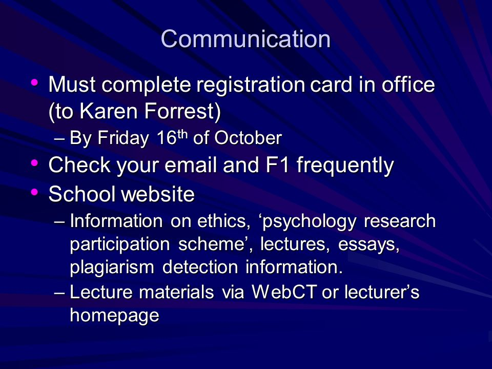 Communication Must complete registration card in office (to Karen Forrest) Must complete registration card in office (to Karen Forrest) –By Friday 16 th of October Check your  and F1 frequently Check your  and F1 frequently School website School website –Information on ethics, psychology research participation scheme, lectures, essays, plagiarism detection information.
