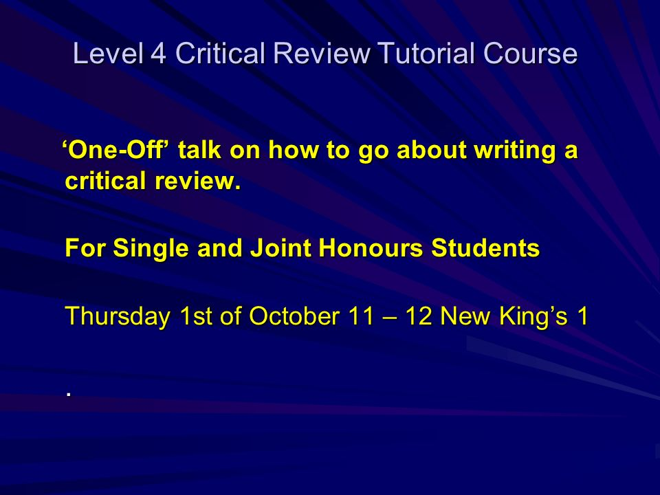 Level 4 Critical Review Tutorial Course One-Off talk on how to go about writing a critical review.