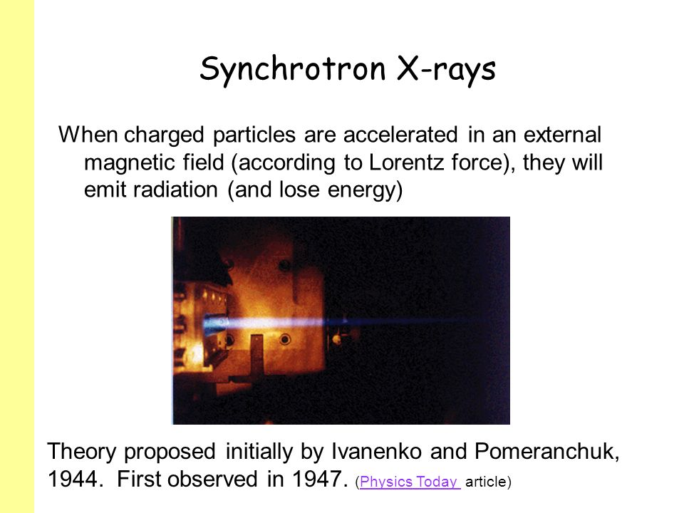 Synchrotron X-rays When charged particles are accelerated in an external magnetic field (according to Lorentz force), they will emit radiation (and lose energy) Theory proposed initially by Ivanenko and Pomeranchuk, 1944.