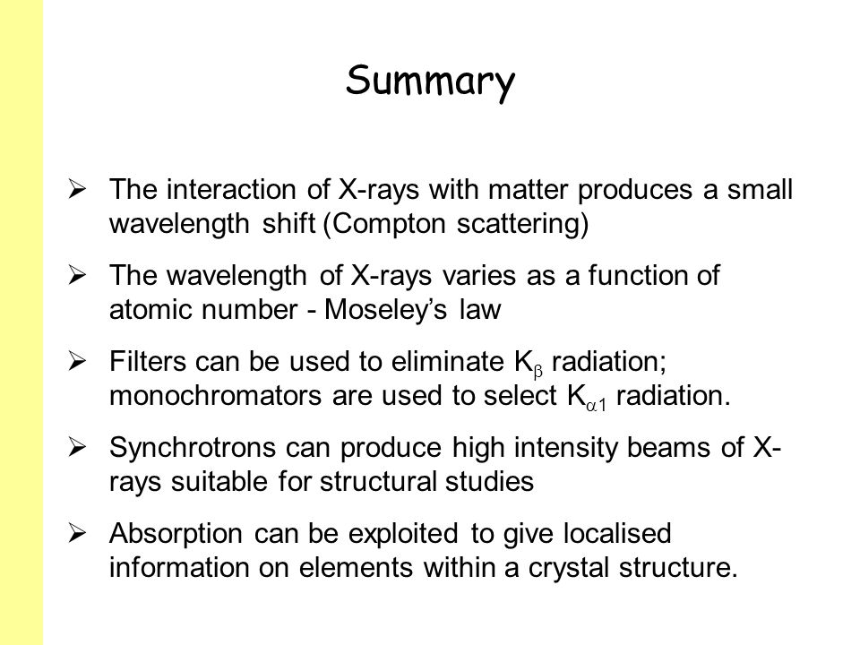 Summary The interaction of X-rays with matter produces a small wavelength shift (Compton scattering) The wavelength of X-rays varies as a function of atomic number - Moseleys law Filters can be used to eliminate K radiation; monochromators are used to select K 1 radiation.