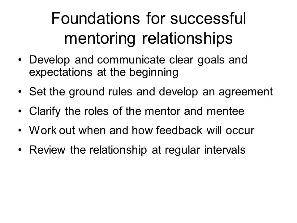 Foundations for successful mentoring relationships Develop and communicate clear goals and expectations at the beginning Set the ground rules and deve