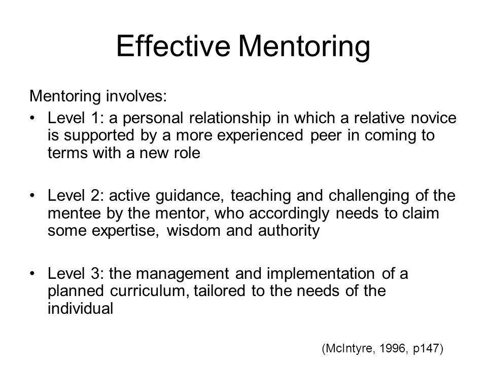 Effective Mentoring Mentoring involves: Level 1: a personal relationship in which a relative novice is supported by a more experienced peer in coming