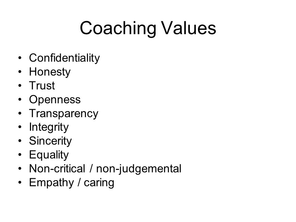 Coaching Values Confidentiality Honesty Trust Openness Transparency Integrity Sincerity Equality Non-critical / non-judgemental Empathy / caring