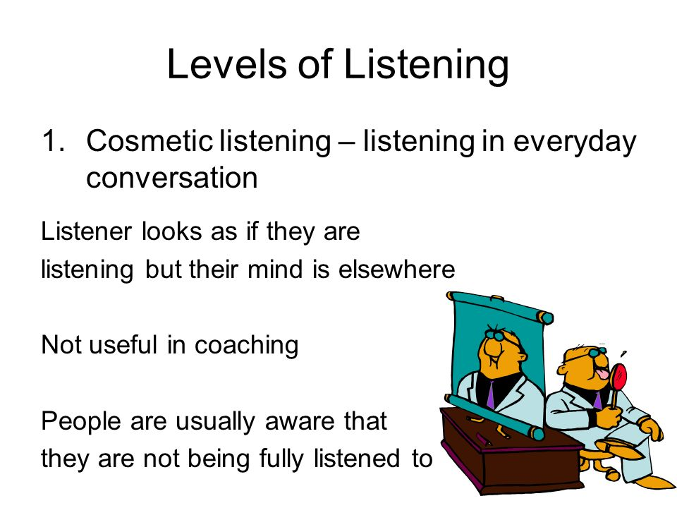 Levels of Listening 1.Cosmetic listening – listening in everyday conversation Listener looks as if they are listening but their mind is elsewhere Not