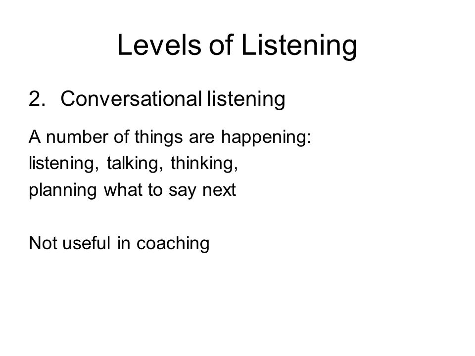Levels of Listening 2.Conversational listening A number of things are happening: listening, talking, thinking, planning what to say next Not useful in