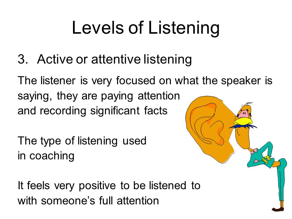 Levels of Listening 3.Active or attentive listening The listener is very focused on what the speaker is saying, they are paying attention and recordin
