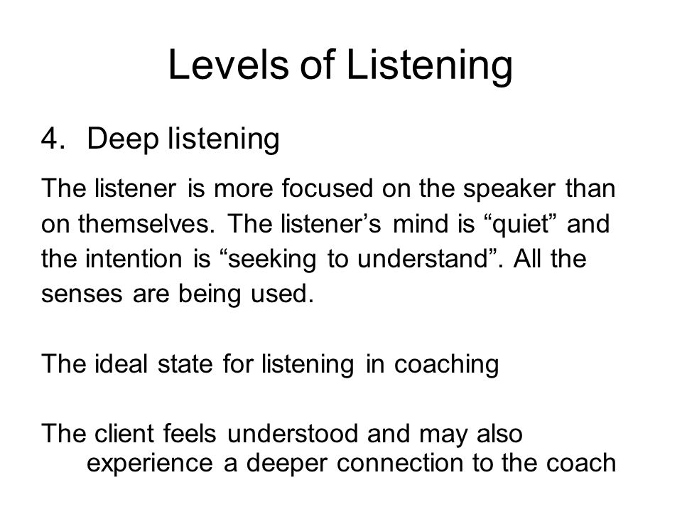 Levels of Listening 4.Deep listening The listener is more focused on the speaker than on themselves. The listeners mind is quiet and the intention is