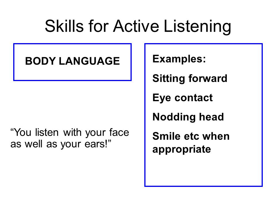 Skills for Active Listening BODY LANGUAGE Examples: Sitting forward Eye contact Nodding head Smile etc when appropriate You listen with your face as w