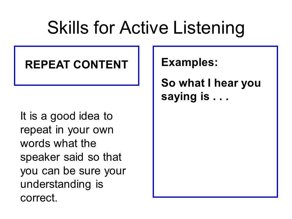 Skills for Active Listening REPEAT CONTENT Examples: So what I hear you saying is... It is a good idea to repeat in your own words what the speaker sa