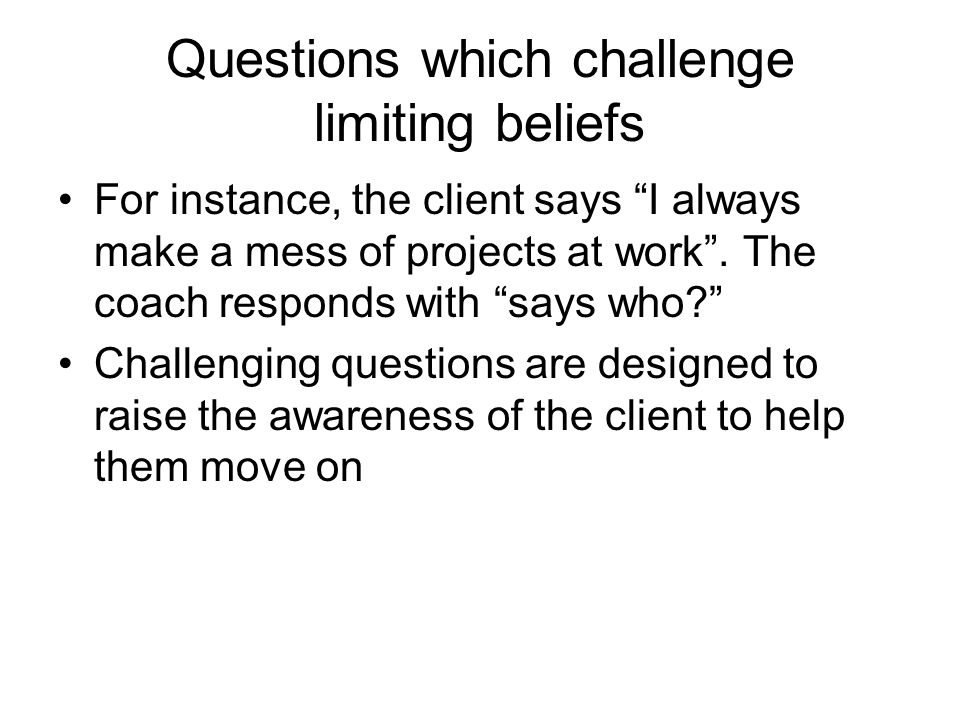 Questions which challenge limiting beliefs For instance, the client says I always make a mess of projects at work. The coach responds with says who? C