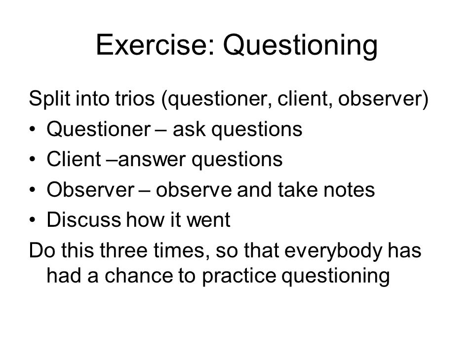 Exercise: Questioning Split into trios (questioner, client, observer) Questioner – ask questions Client –answer questions Observer – observe and take