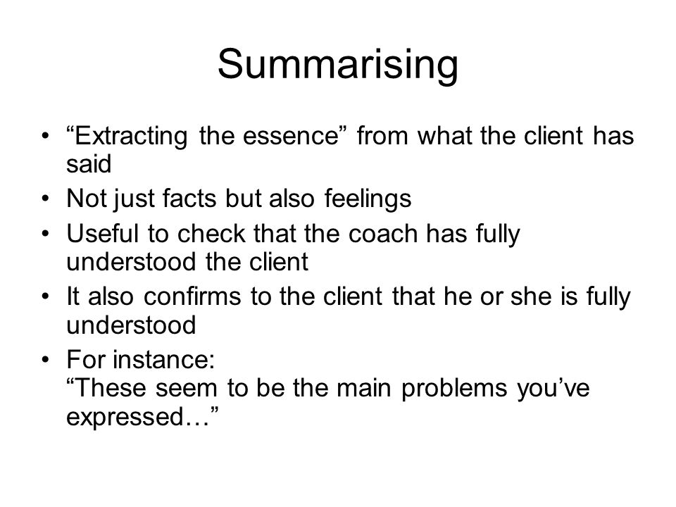 Summarising Extracting the essence from what the client has said Not just facts but also feelings Useful to check that the coach has fully understood