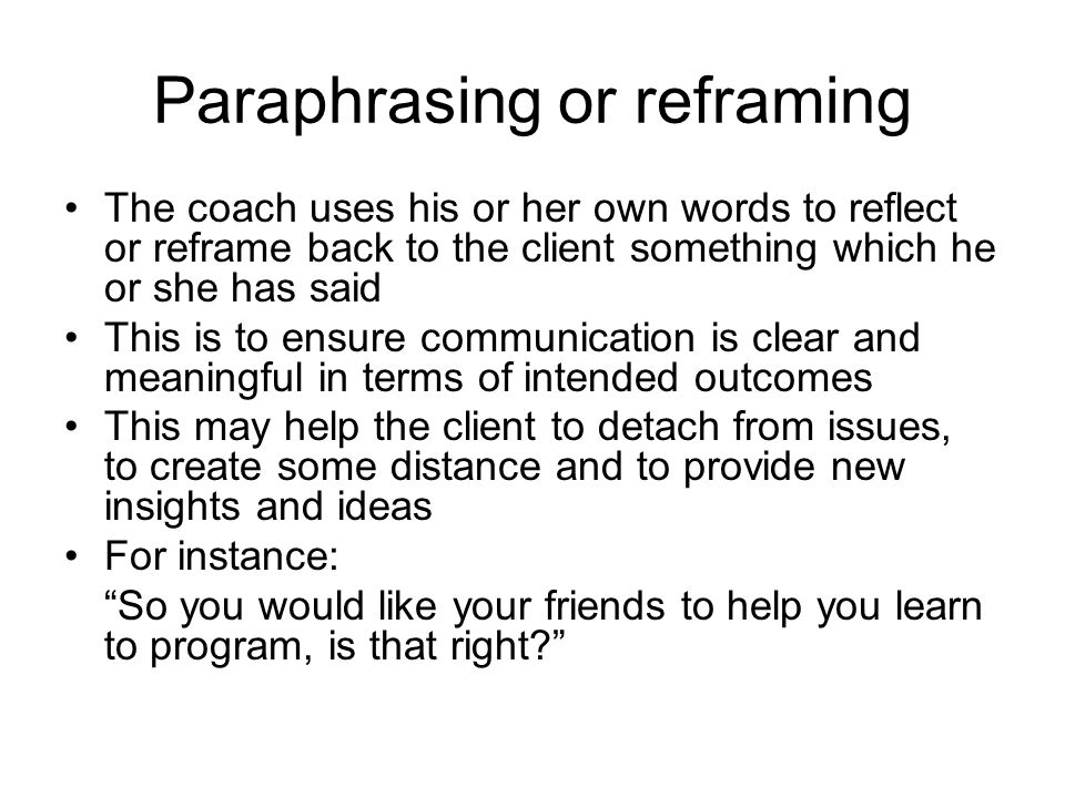 Paraphrasing or reframing The coach uses his or her own words to reflect or reframe back to the client something which he or she has said This is to e