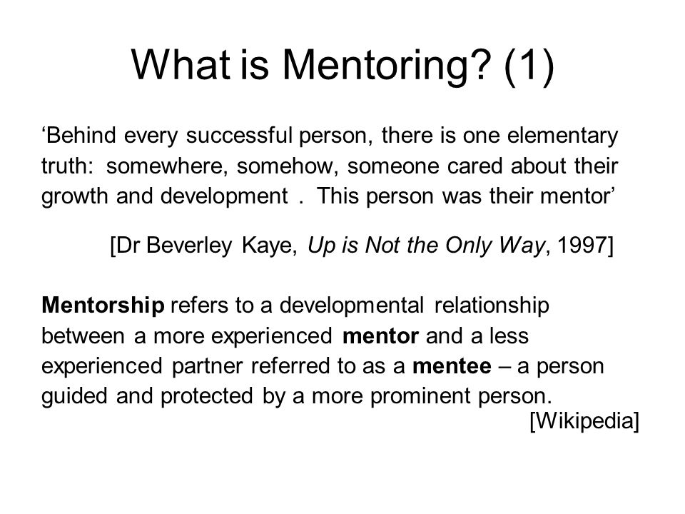 What is Mentoring? (1) Behind every successful person, there is one elementary truth: somewhere, somehow, someone cared about their growth and develop