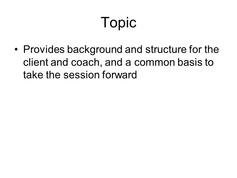 Topic Provides background and structure for the client and coach, and a common basis to take the session forward
