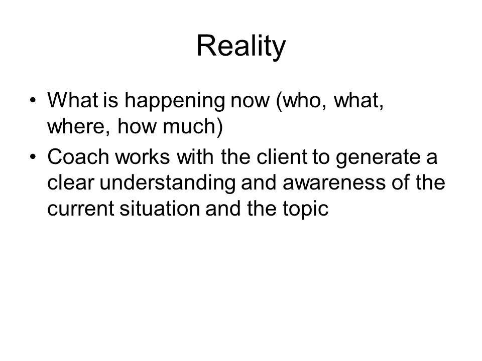Reality What is happening now (who, what, where, how much) Coach works with the client to generate a clear understanding and awareness of the current
