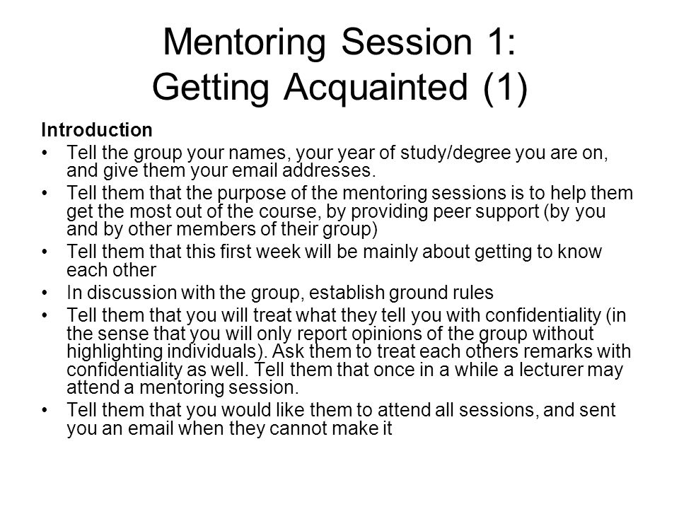 Mentoring Session 1: Getting Acquainted (1) Introduction Tell the group your names, your year of study/degree you are on, and give them your email add