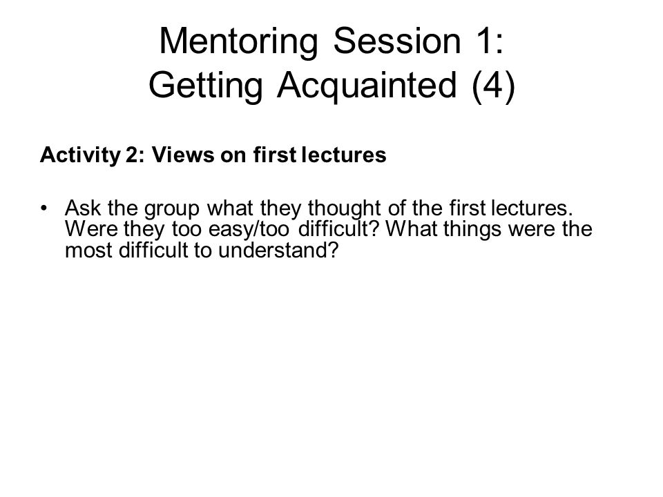 Mentoring Session 1: Getting Acquainted (4) Activity 2: Views on first lectures Ask the group what they thought of the first lectures. Were they too e