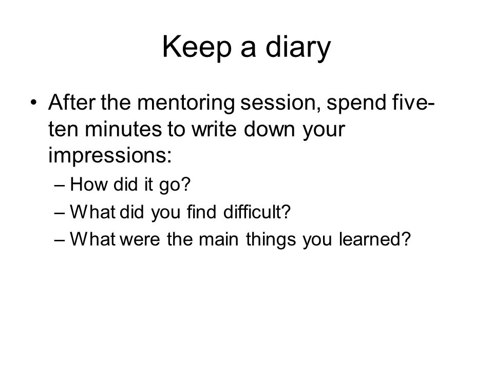 Keep a diary After the mentoring session, spend five- ten minutes to write down your impressions: –How did it go? –What did you find difficult? –What