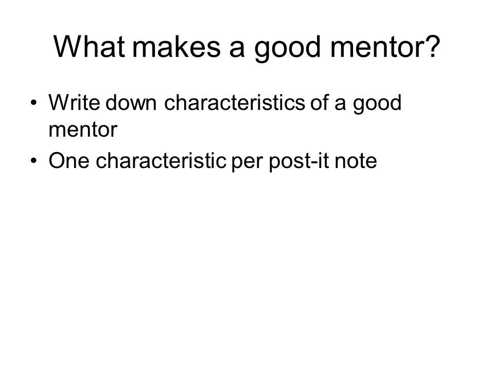 What makes a good mentor? Write down characteristics of a good mentor One characteristic per post-it note