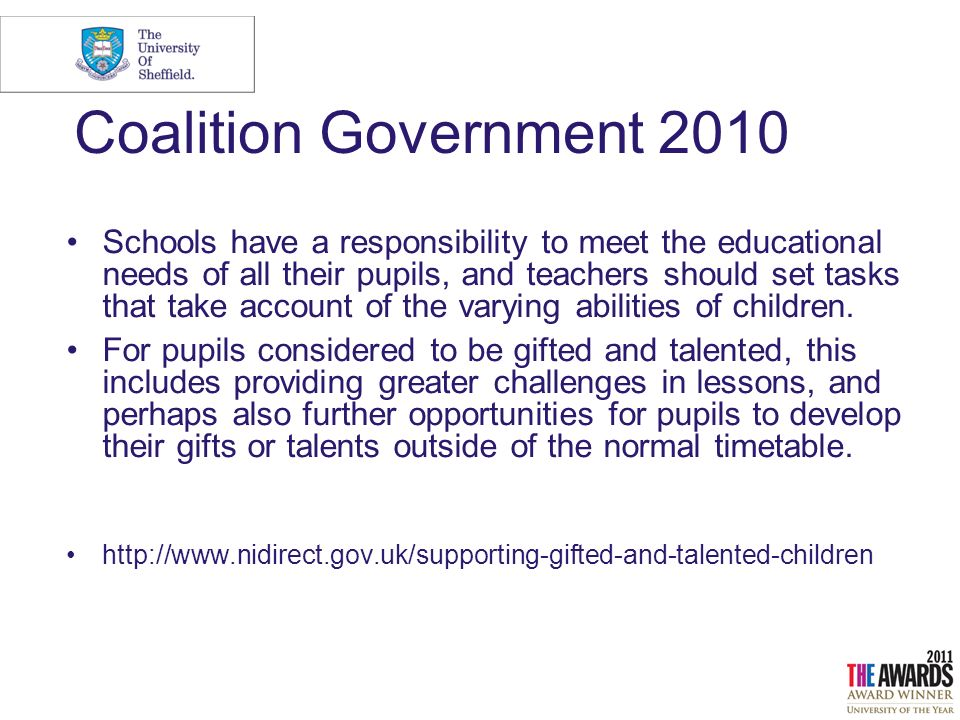 Coalition Government 2010 Schools have a responsibility to meet the educational needs of all their pupils, and teachers should set tasks that take account of the varying abilities of children.