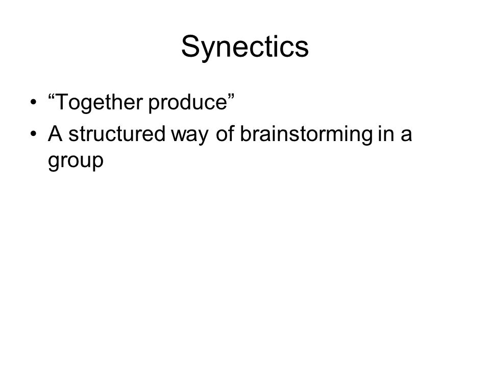 Synectics Together produce A structured way of brainstorming in a group