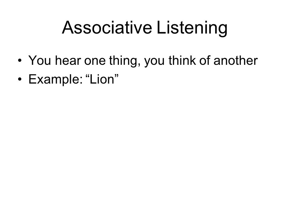 Associative Listening You hear one thing, you think of another Example: Lion