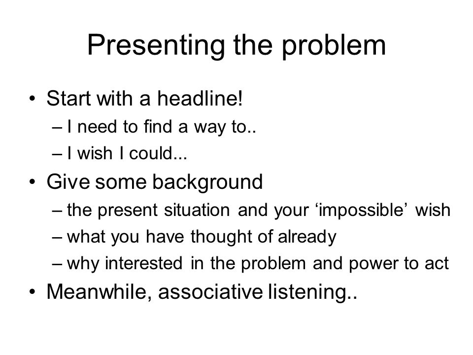 Presenting the problem Start with a headline! –I need to find a way to.. –I wish I could... Give some background –the present situation and your impos