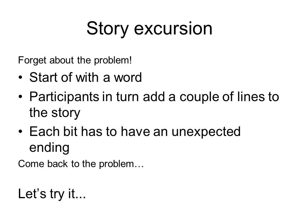 Story excursion Forget about the problem! Start of with a word Participants in turn add a couple of lines to the story Each bit has to have an unexpec