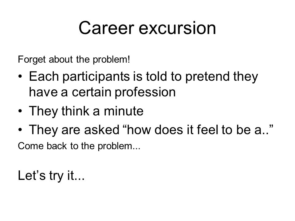 Career excursion Forget about the problem! Each participants is told to pretend they have a certain profession They think a minute They are asked how