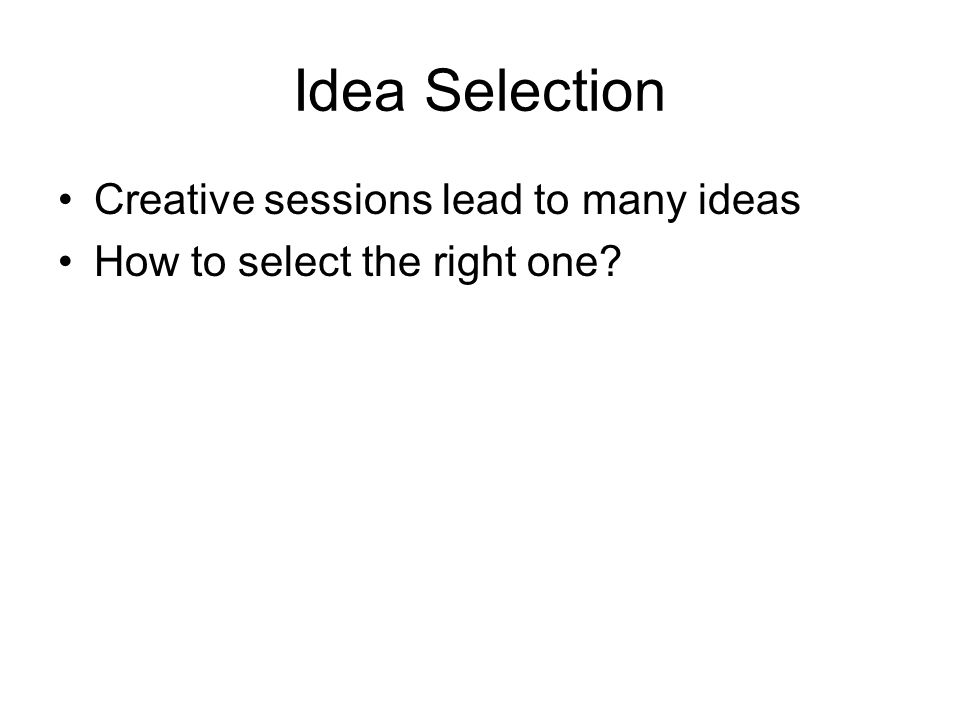 Idea Selection Creative sessions lead to many ideas How to select the right one?