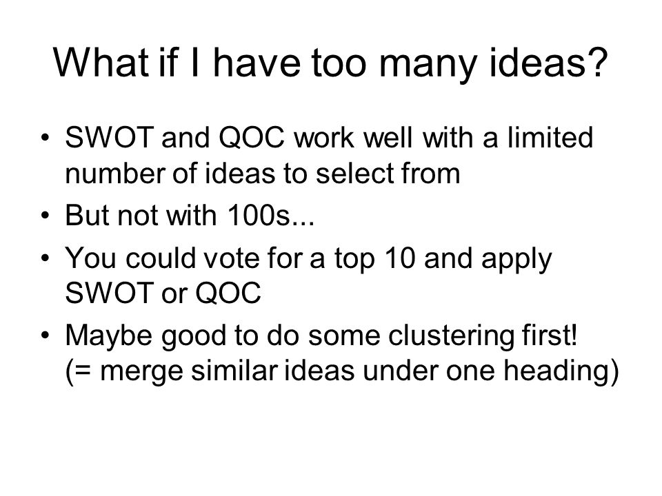 What if I have too many ideas? SWOT and QOC work well with a limited number of ideas to select from But not with 100s... You could vote for a top 10 a