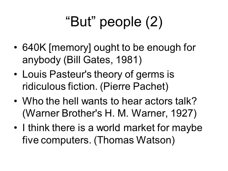 But people (2) 640K [memory] ought to be enough for anybody (Bill Gates, 1981) Louis Pasteur's theory of germs is ridiculous fiction. (Pierre Pachet)