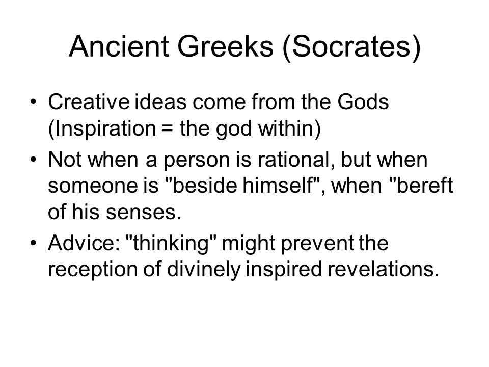 Ancient Greeks (Socrates) Creative ideas come from the Gods (Inspiration = the god within) Not when a person is rational, but when someone is
