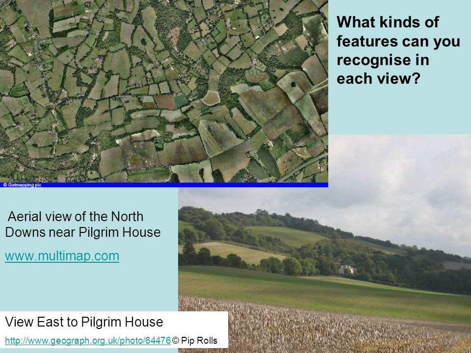 View East to Pilgrim House http://www.geograph.org.uk/photo/64476http://www.geograph.org.uk/photo/64476 © Pip Rolls Aerial view of the North Downs near Pilgrim House www.multimap.com What kinds of features can you recognise in each view