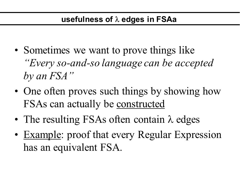usefulness of edges in FSAa Sometimes we want to prove things like Every so-and-so language can be accepted by an FSA One often proves such things by