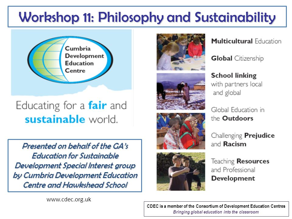 Workshop 11: Philosophy and Sustainability www.cdec.org.uk CDEC is a member of the Consortium of Development Education Centres Bringing global education into the classroom Presented on behalf of the GAs Education for Sustainable Development Special Interest group by Cumbria Development Education Centre and Hawkshead School