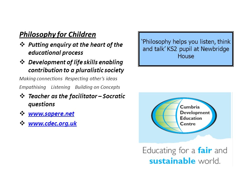 Philosophy for Children Putting enquiry at the heart of the educational process Development of life skills enabling contribution to a pluralistic society Making connections Respecting others ideas Empathising Listening Building on Concepts Teacher as the facilitator – Socratic questions www.sapere.net www.cdec.org.uk Philosophy helps you listen, think and talk KS2 pupil at Newbridge House